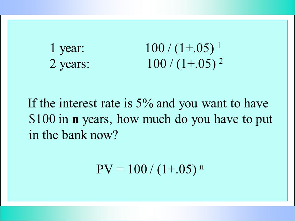 1 year: 100 / (1+.05) 1 2 years: 100 / (1+.05) 2 If the interest rate is 5% and you want to have $100 in n years, how much do you have to put in the bank now.