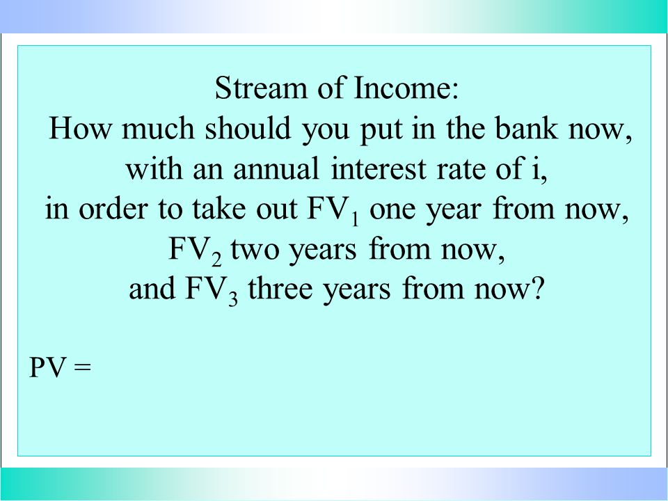 Stream of Income: How much should you put in the bank now, with an annual interest rate of i, in order to take out FV 1 one year from now, FV 2 two years from now, and FV 3 three years from now.