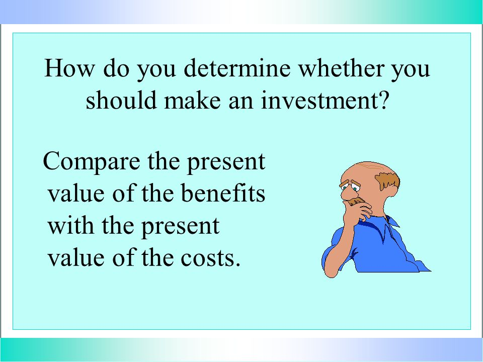 Compare the present value of the benefits with the present value of the costs. How do you determine whether you should make an investment?