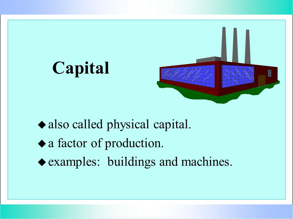 Capital u u also called physical capital. u u a factor of production. u u examples: buildings and machines.
