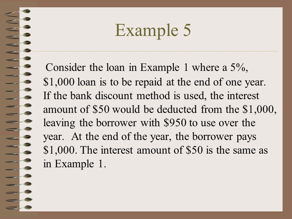 Example 5 Consider the loan in Example 1 where a 5%, $1,000 loan is to be repaid at the end of one year.