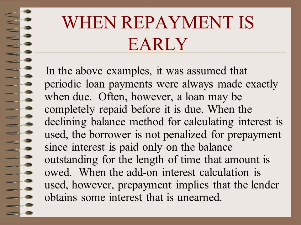 WHEN REPAYMENT IS EARLY In the above examples, it was assumed that periodic loan payments were always made exactly when due.