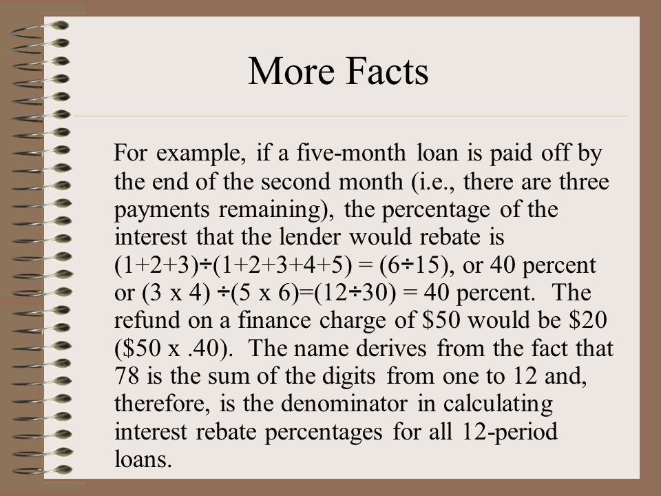 More Facts For example, if a five-month loan is paid off by the end of the second month (i.e., there are three payments remaining), the percentage of the interest that the lender would rebate is (1+2+3)÷(1+2+3+4+5) = (6÷15), or 40 percent or (3 x 4) ÷(5 x 6)=(12÷30) = 40 percent.