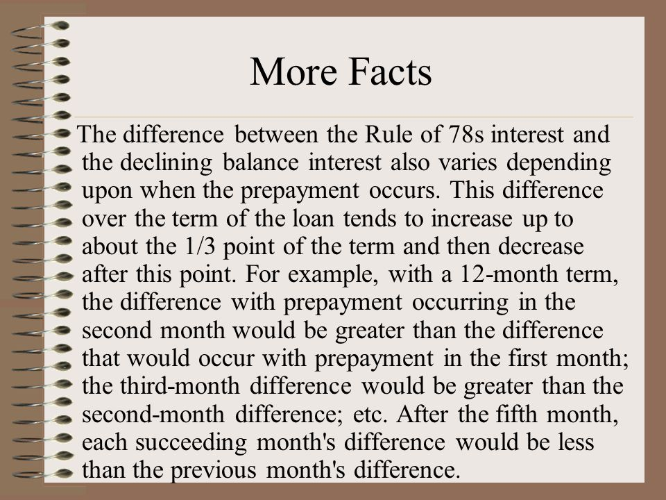 The difference between the Rule of 78s interest and the declining balance interest also varies depending upon when the prepayment occurs.