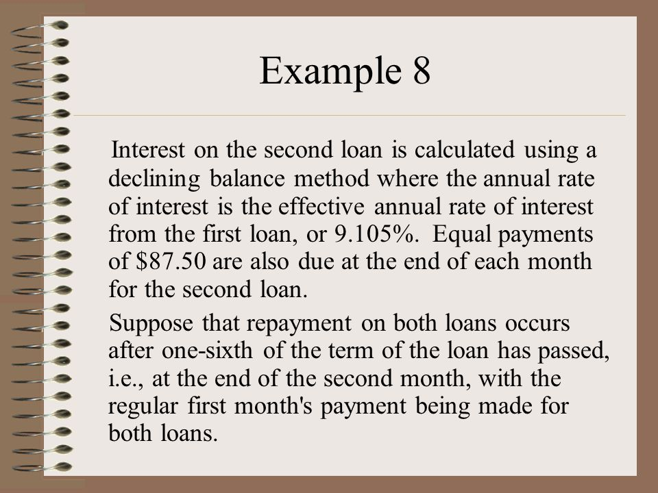 Example 8 Interest on the second loan is calculated using a declining balance method where the annual rate of interest is the effective annual rate of interest from the first loan, or 9.105%.