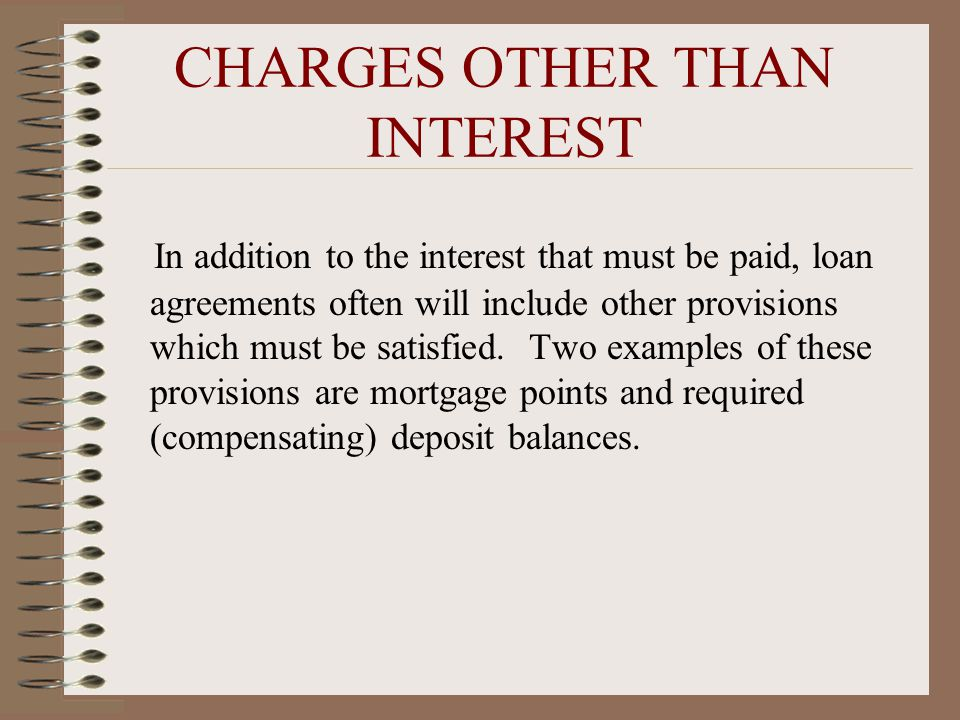 CHARGES OTHER THAN INTEREST In addition to the interest that must be paid, loan agreements often will include other provisions which must be satisfied.