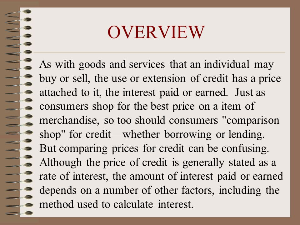 OVERVIEW As with goods and services that an individual may buy or sell, the use or extension of credit has a price attached to it, the interest paid or earned.
