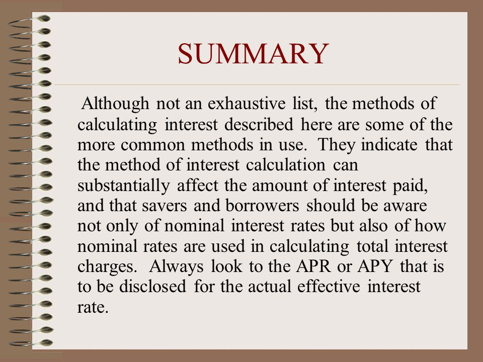 SUMMARY Although not an exhaustive list, the methods of calculating interest described here are some of the more common methods in use.
