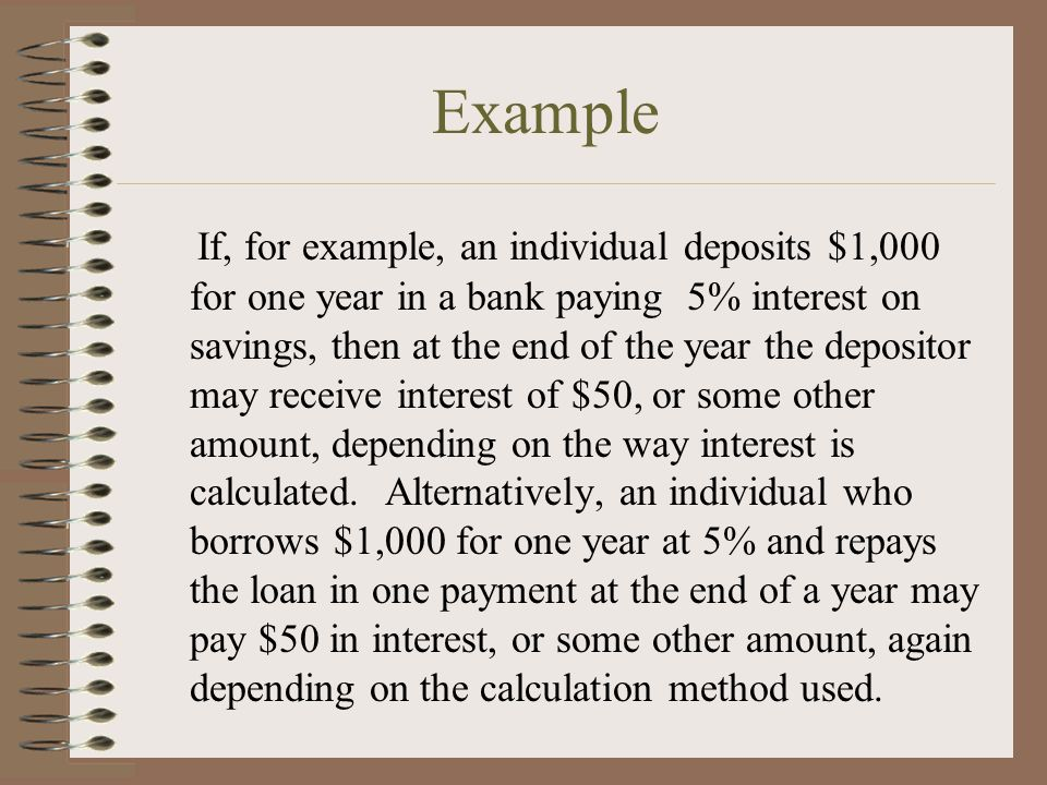 Example If, for example, an individual deposits $1,000 for one year in a bank paying 5% interest on savings, then at the end of the year the depositor may receive interest of $50, or some other amount, depending on the way interest is calculated.