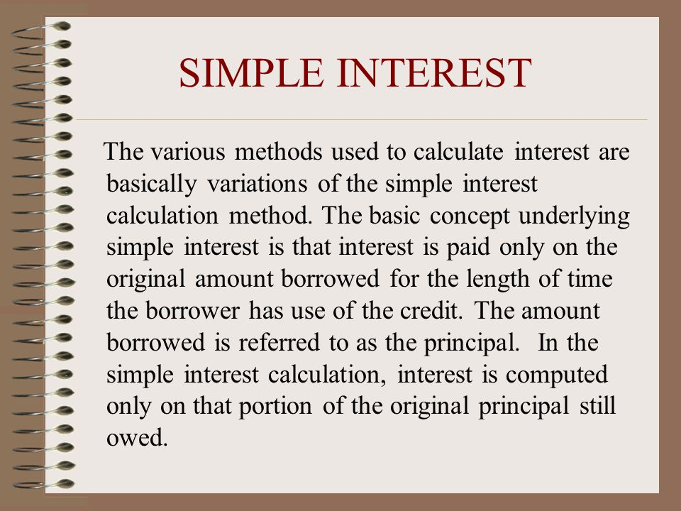 SIMPLE INTEREST The various methods used to calculate interest are basically variations of the simple interest calculation method.
