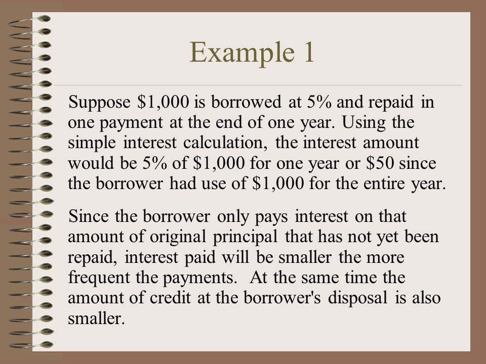 Example 1 Suppose $1,000 is borrowed at 5% and repaid in one payment at the end of one year.