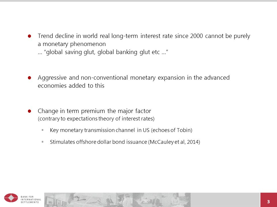 3 Trend decline in world real long-term interest rate since 2000 cannot be purely a monetary phenomenon … global saving glut, global banking glut etc … Aggressive and non-conventional monetary expansion in the advanced economies added to this Change in term premium the major factor (contrary to expectations theory of interest rates)  Key monetary transmission channel in US (echoes of Tobin)  Stimulates offshore dollar bond issuance (McCauley et al, 2014)