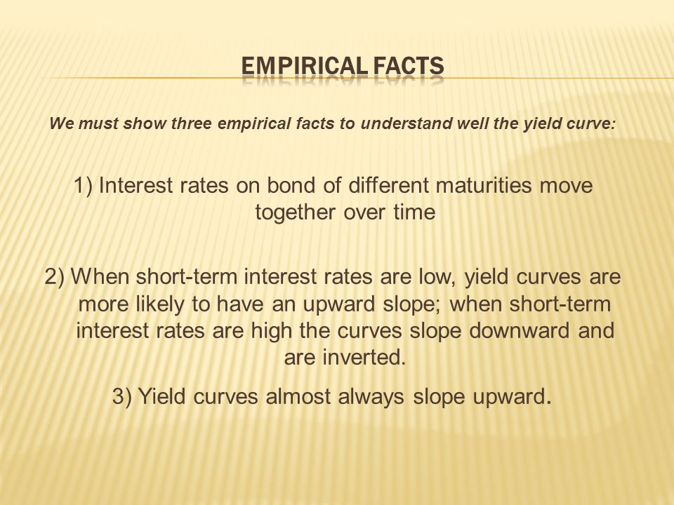 We must show three empirical facts to understand well the yield curve: 1) Interest rates on bond of different maturities move together over time 2) When short-term interest rates are low, yield curves are more likely to have an upward slope; when short-term interest rates are high the curves slope downward and are inverted.