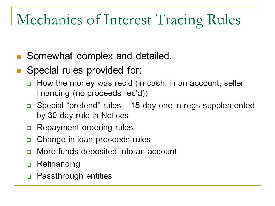 Mechanics of Interest Tracing Rules Somewhat complex and detailed. Special rules provided for:  How the money was rec'd (in cash, in an account, sell