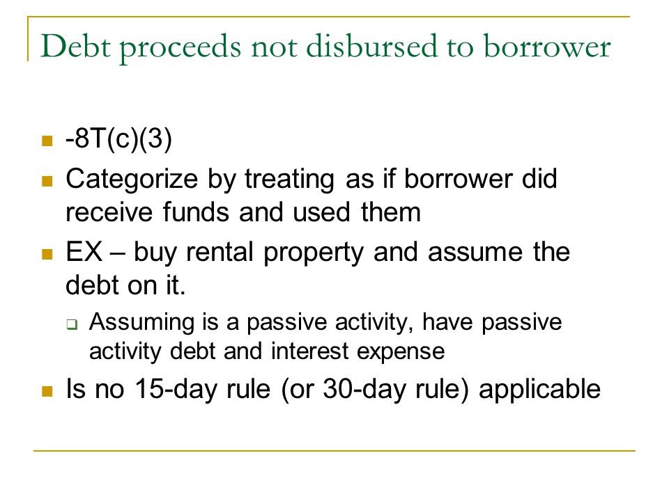 Debt proceeds not disbursed to borrower -8T(c)(3) Categorize by treating as if borrower did receive funds and used them EX – buy rental property and a