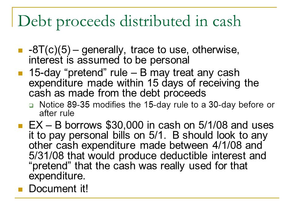"Debt proceeds distributed in cash -8T(c)(5) – generally, trace to use, otherwise, interest is assumed to be personal 15-day ""pretend"" rule – B may tre"