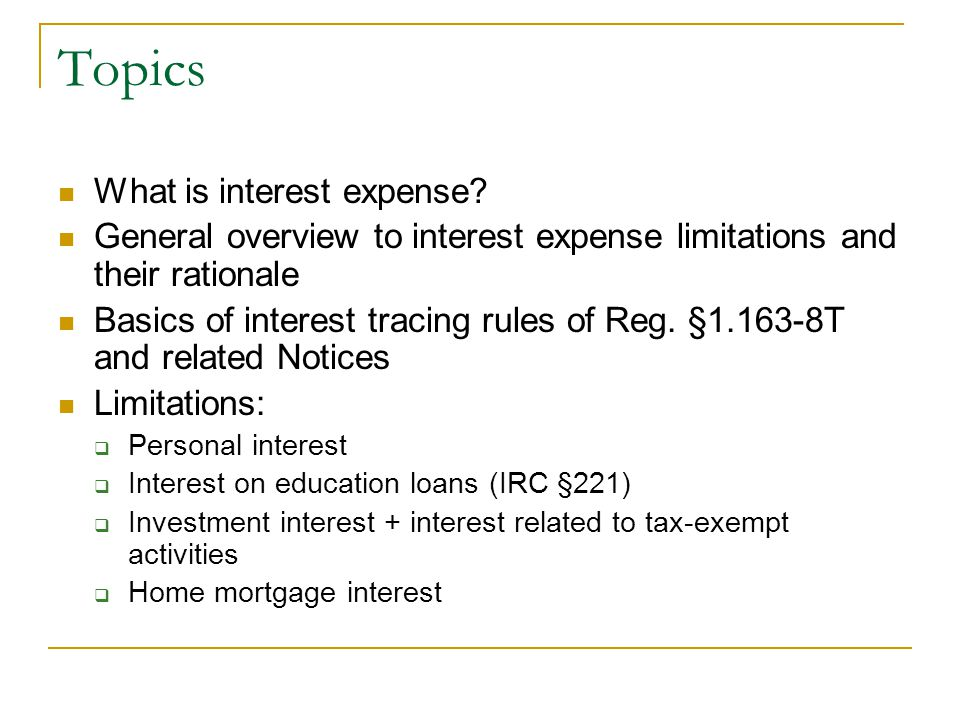 Topics What is interest expense? General overview to interest expense limitations and their rationale Basics of interest tracing rules of Reg. §1.163-