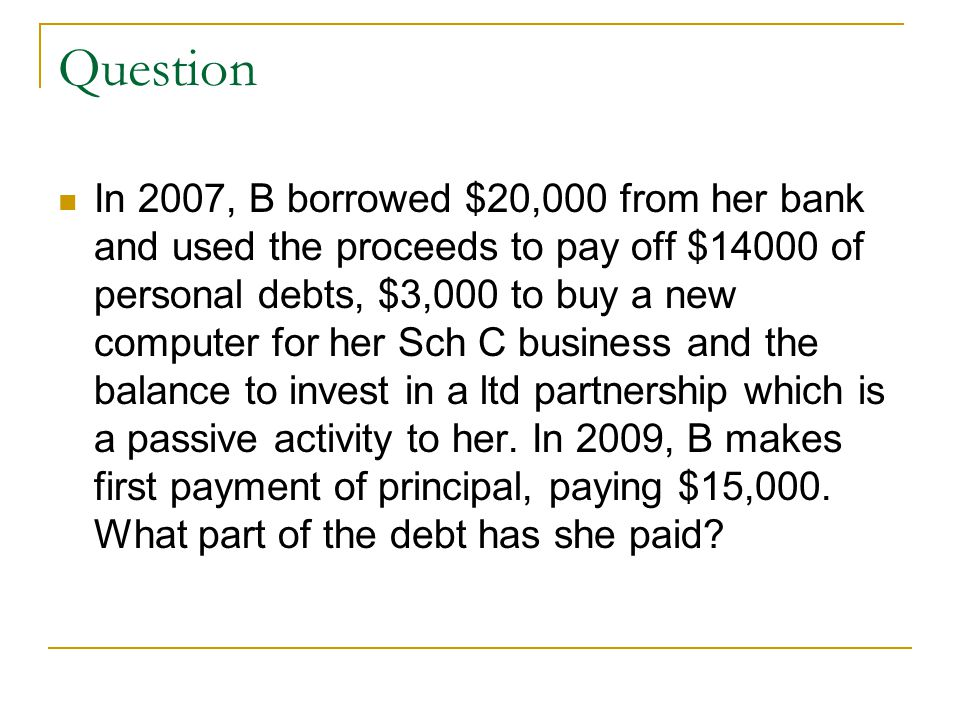 Question In 2007, B borrowed $20,000 from her bank and used the proceeds to pay off $14000 of personal debts, $3,000 to buy a new computer for her Sch