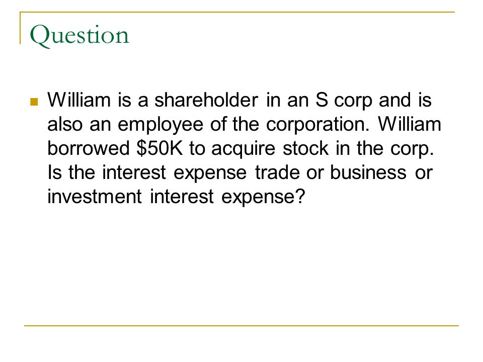 Question William is a shareholder in an S corp and is also an employee of the corporation. William borrowed $50K to acquire stock in the corp. Is the