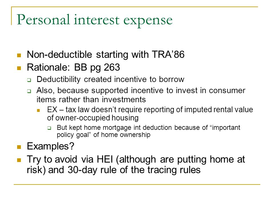 Personal interest expense Non-deductible starting with TRA'86 Rationale: BB pg 263  Deductibility created incentive to borrow  Also, because support
