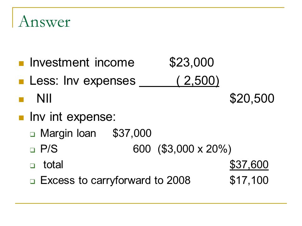 Answer Investment income$23,000 Less: Inv expenses ( 2,500) NII$20,500 Inv int expense:  Margin loan $37,000  P/S 600 ($3,000 x 20%)  total$37,600