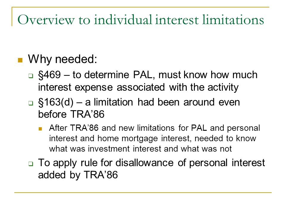 Overview to individual interest limitations Why needed:  §469 – to determine PAL, must know how much interest expense associated with the activity 