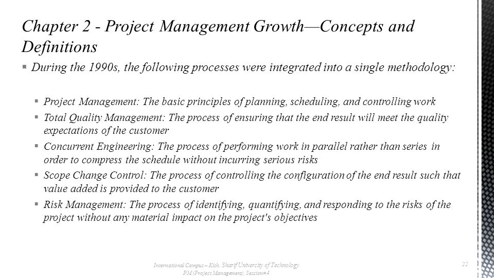  During the 1990s, the following processes were integrated into a single methodology:  Project Management: The basic principles of planning, scheduling, and controlling work  Total Quality Management: The process of ensuring that the end result will meet the quality expectations of the customer  Concurrent Engineering: The process of performing work in parallel rather than series in order to compress the schedule without incurring serious risks  Scope Change Control: The process of controlling the configuration of the end result such that value added is provided to the customer  Risk Management: The process of identifying, quantifying, and responding to the risks of the project without any material impact on the project s objectives International Campus – Kish, Sharif University of Technology PM (Project Management), Session# 4 22
