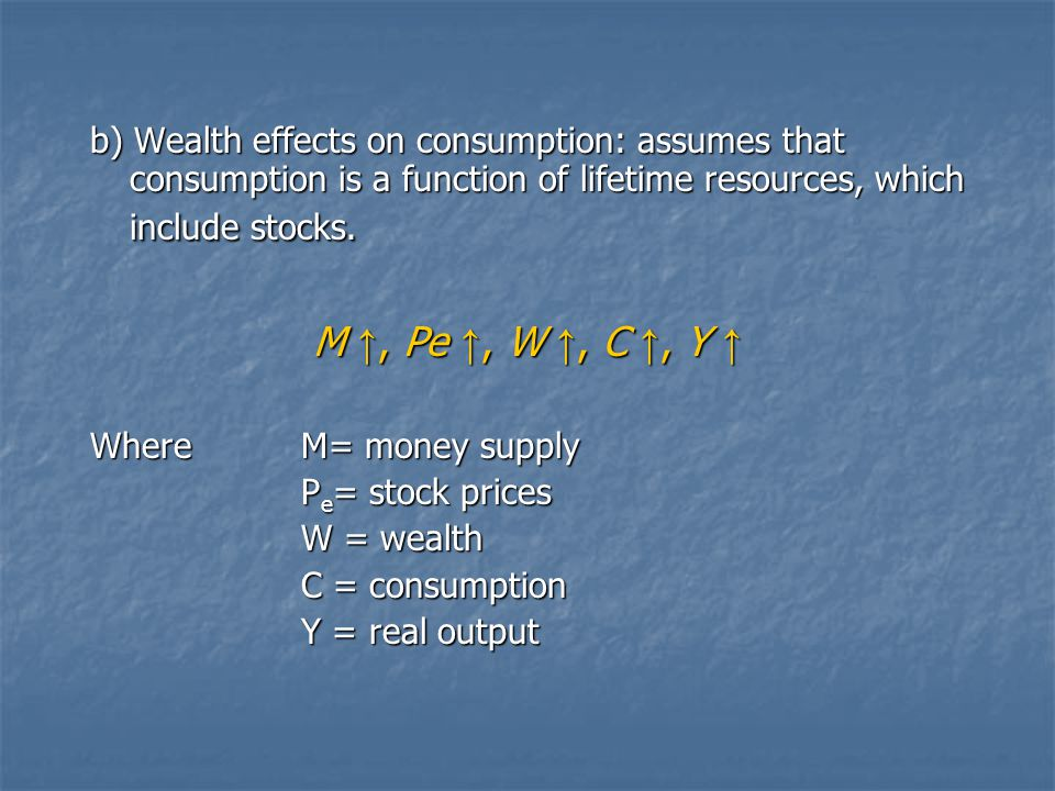 b) Wealth effects on consumption: assumes that consumption is a function of lifetime resources, which include stocks. M ↑, Pe ↑, W ↑, C ↑, Y ↑ WhereM=