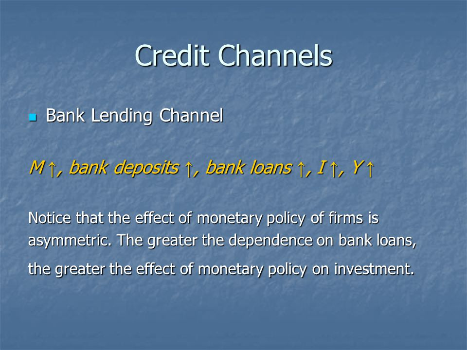 Credit Channels Bank Lending Channel Bank Lending Channel M ↑, bank deposits ↑, bank loans ↑, I ↑, Y ↑ Notice that the effect of monetary policy of fi