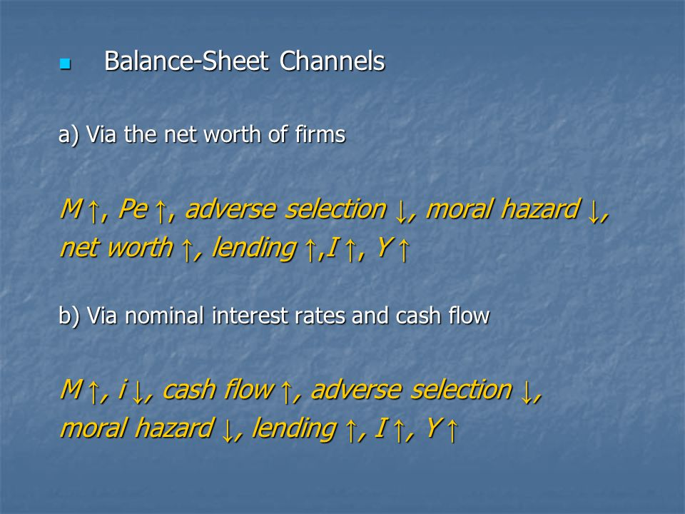 Balance-Sheet Channels Balance-Sheet Channels a) Via the net worth of firms M ↑, Pe ↑, adverse selection ↓, moral hazard ↓, net worth ↑, lending ↑,I ↑