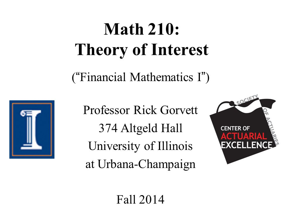 Math 210: Theory of Interest ( Financial Mathematics I ) Professor Rick Gorvett 374 Altgeld Hall University of Illinois at Urbana-Champaign Fall 2014