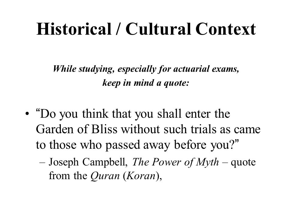 Historical / Cultural Context While studying, especially for actuarial exams, keep in mind a quote: Do you think that you shall enter the Garden of Bliss without such trials as came to those who passed away before you? –Joseph Campbell, The Power of Myth – quote from the Quran (Koran),
