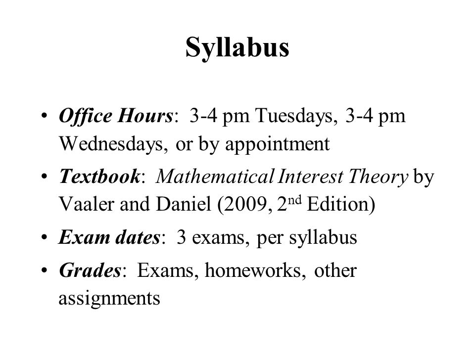 Syllabus Office Hours: 3-4 pm Tuesdays, 3-4 pm Wednesdays, or by appointment Textbook: Mathematical Interest Theory by Vaaler and Daniel (2009, 2 nd Edition) Exam dates: 3 exams, per syllabus Grades: Exams, homeworks, other assignments