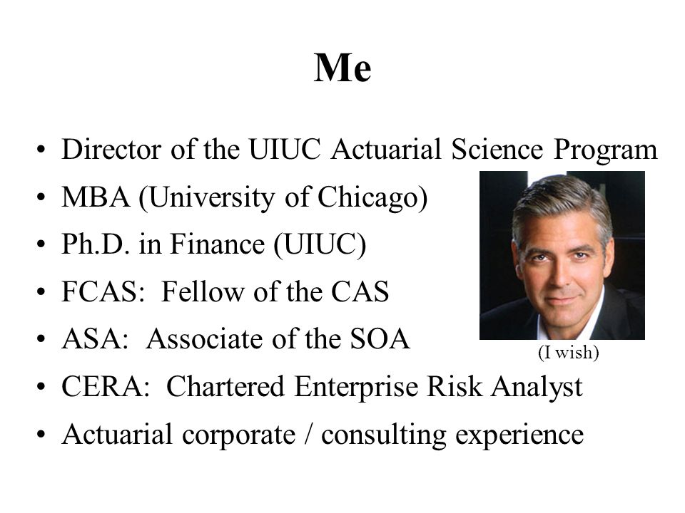 Me Director of the UIUC Actuarial Science Program MBA (University of Chicago) Ph.D. in Finance (UIUC) FCAS: Fellow of the CAS ASA: Associate of the SO
