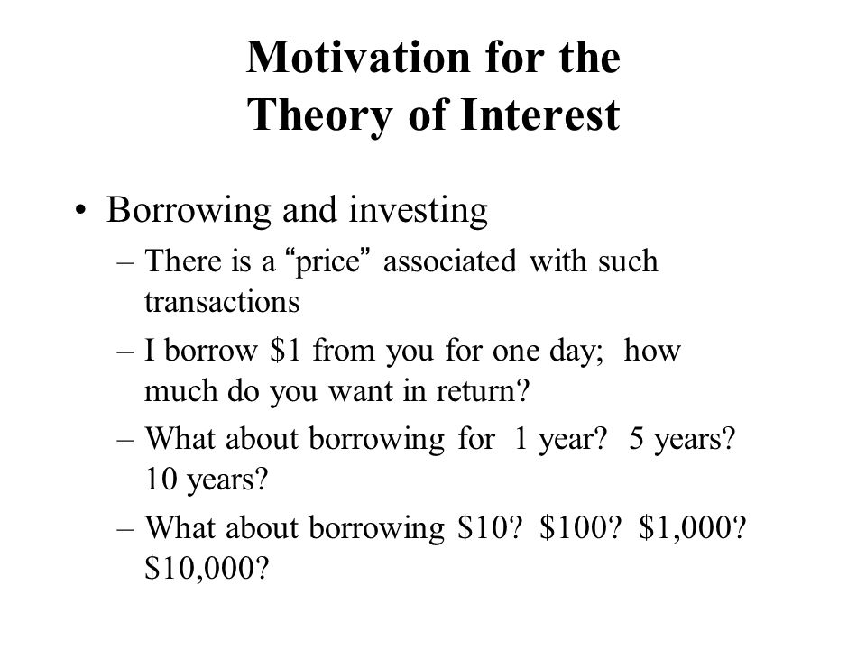 """Motivation for the Theory of Interest Borrowing and investing –There is a """"price"""" associated with such transactions –I borrow $1 from you for one day;"""