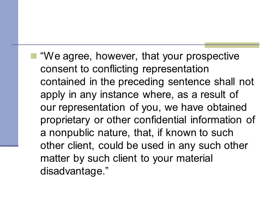 We agree, however, that your prospective consent to conflicting representation contained in the preceding sentence shall not apply in any instance where, as a result of our representation of you, we have obtained proprietary or other confidential information of a nonpublic nature, that, if known to such other client, could be used in any such other matter by such client to your material disadvantage.