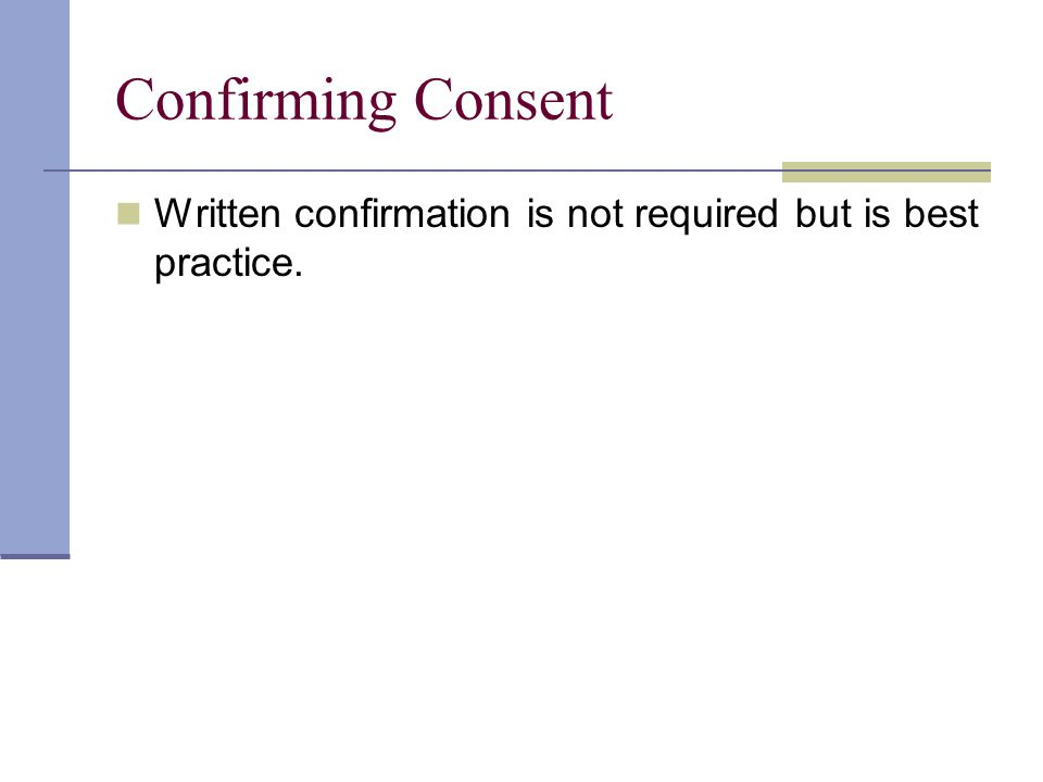 Confirming Consent Written confirmation is not required but is best practice.