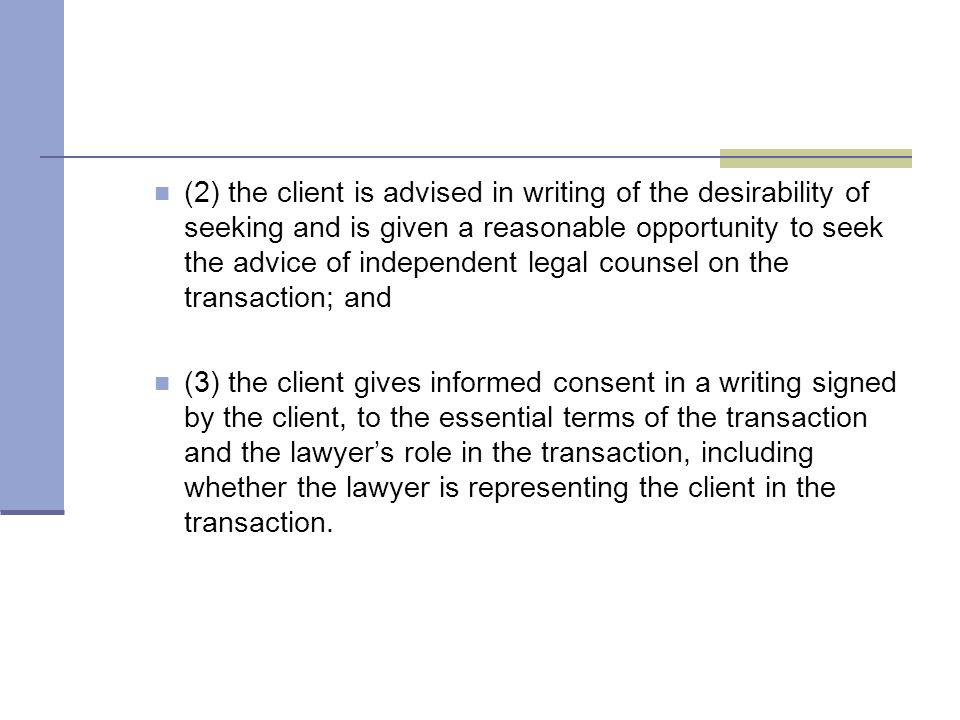 (2) the client is advised in writing of the desirability of seeking and is given a reasonable opportunity to seek the advice of independent legal counsel on the transaction; and (3) the client gives informed consent in a writing signed by the client, to the essential terms of the transaction and the lawyer's role in the transaction, including whether the lawyer is representing the client in the transaction.