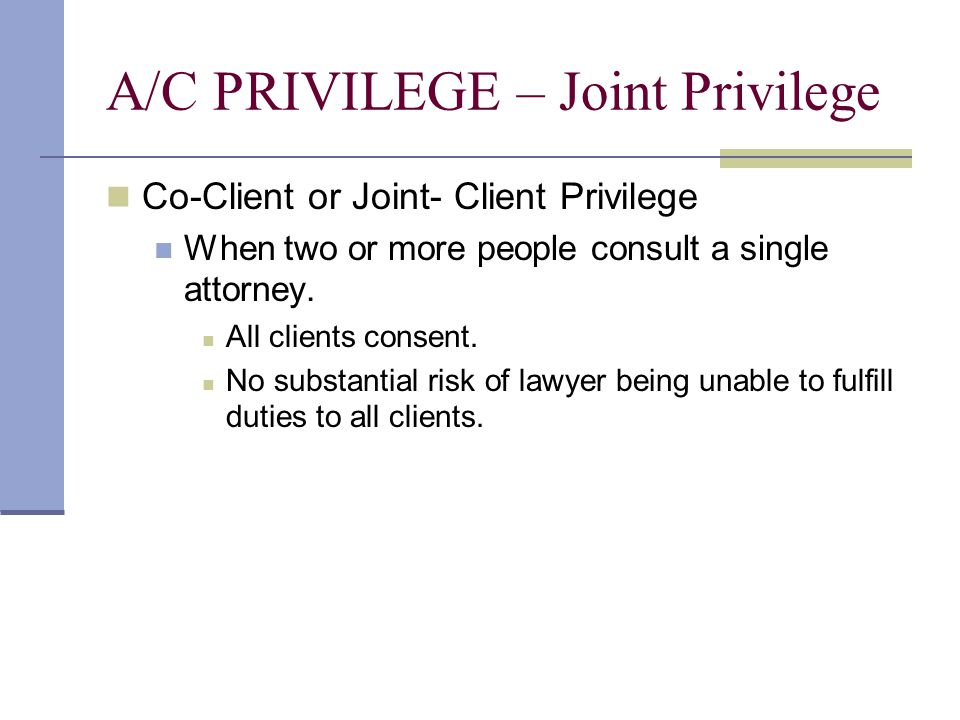 A/C PRIVILEGE – Joint Privilege Co-Client or Joint- Client Privilege When two or more people consult a single attorney.