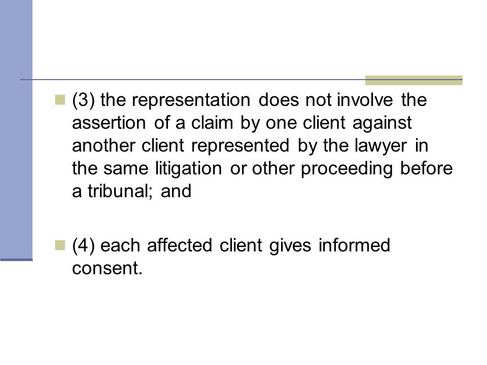 (3) the representation does not involve the assertion of a claim by one client against another client represented by the lawyer in the same litigation or other proceeding before a tribunal; and (4) each affected client gives informed consent.