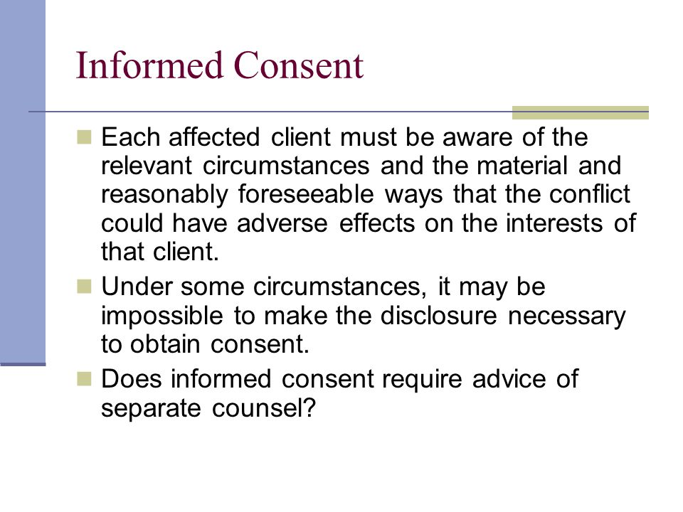 Informed Consent Each affected client must be aware of the relevant circumstances and the material and reasonably foreseeable ways that the conflict could have adverse effects on the interests of that client.
