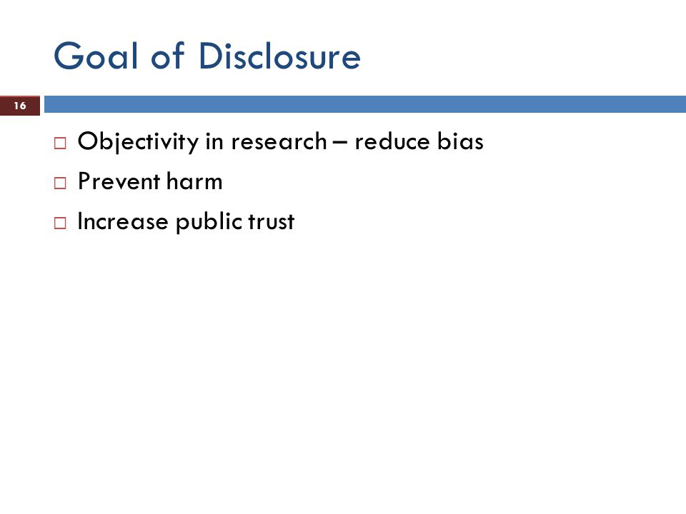 16 Goal of Disclosure  Objectivity in research – reduce bias  Prevent harm  Increase public trust