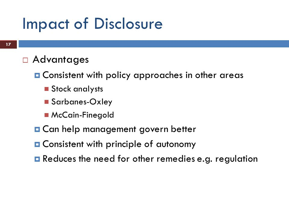 17 Impact of Disclosure  Advantages  Consistent with policy approaches in other areas Stock analysts Sarbanes-Oxley McCain-Finegold  Can help management govern better  Consistent with principle of autonomy  Reduces the need for other remedies e.g.