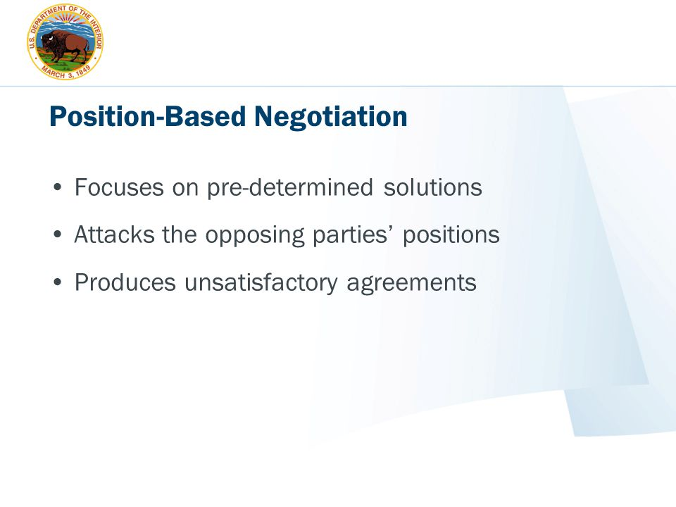 Position-Based Negotiation Focuses on pre-determined solutions Attacks the opposing parties' positions Produces unsatisfactory agreements