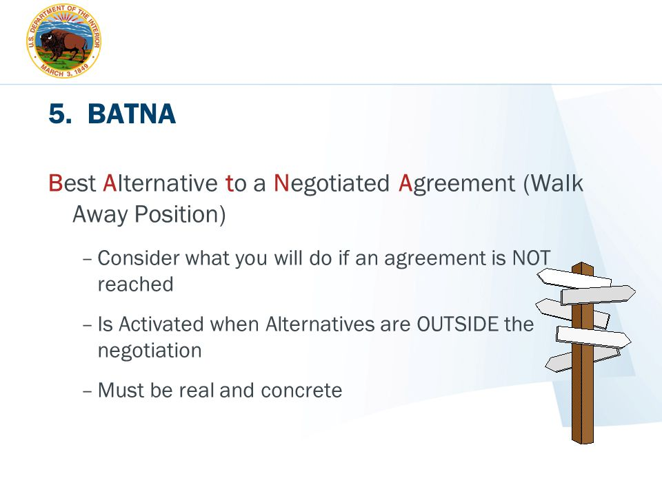 5. BATNA Best Alternative to a Negotiated Agreement (Walk Away Position) –Consider what you will do if an agreement is NOT reached –Is Activated when