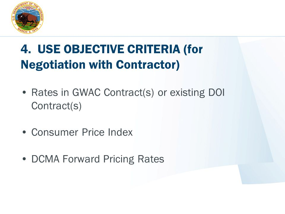 4. USE OBJECTIVE CRITERIA (for Negotiation with Contractor) Rates in GWAC Contract(s) or existing DOI Contract(s) Consumer Price Index DCMA Forward Pr