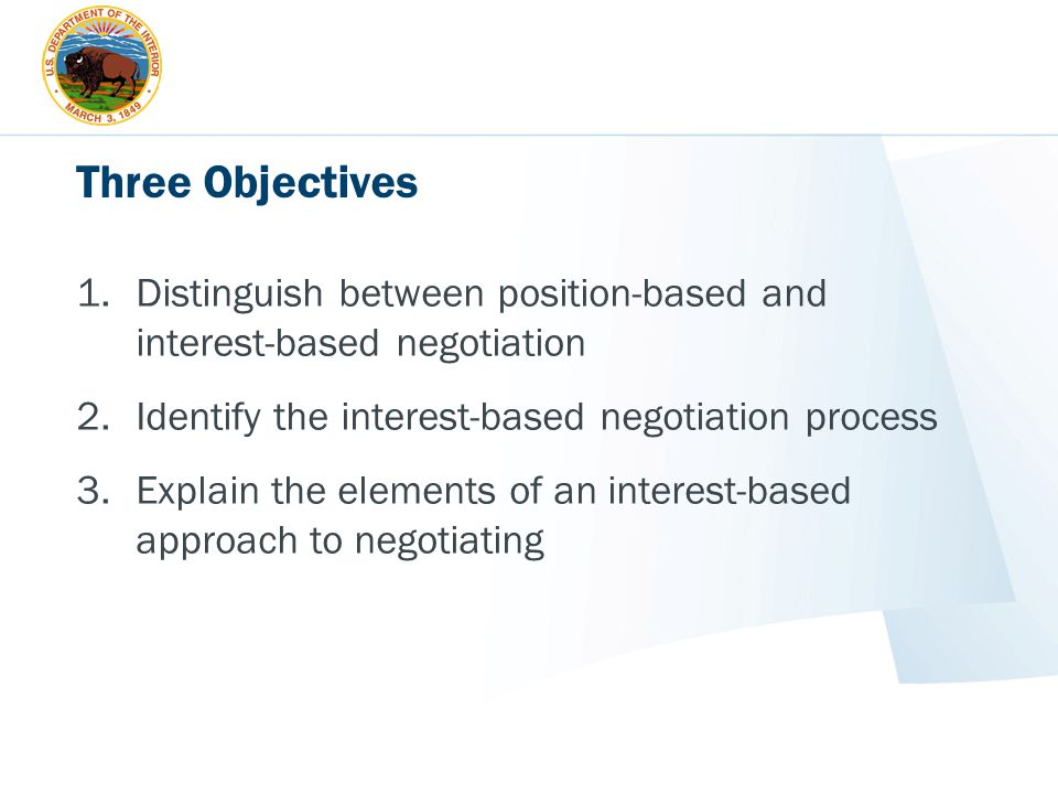 Three Objectives 1.Distinguish between position-based and interest-based negotiation 2.Identify the interest-based negotiation process 3.Explain the e