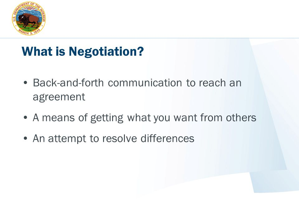 What is Negotiation? Back-and-forth communication to reach an agreement A means of getting what you want from others An attempt to resolve differences