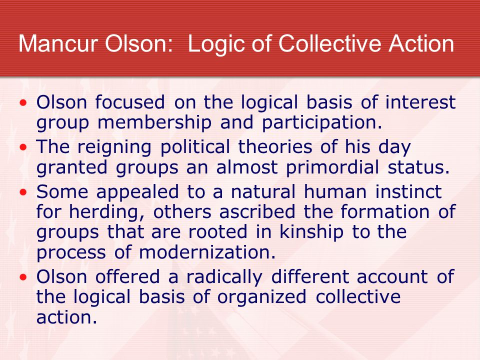 Mancur Olson: Logic of Collective Action Olson focused on the logical basis of interest group membership and participation. The reigning political the