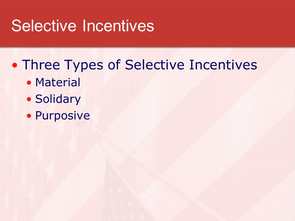 Selective Incentives Three Types of Selective Incentives Material Solidary Purposive